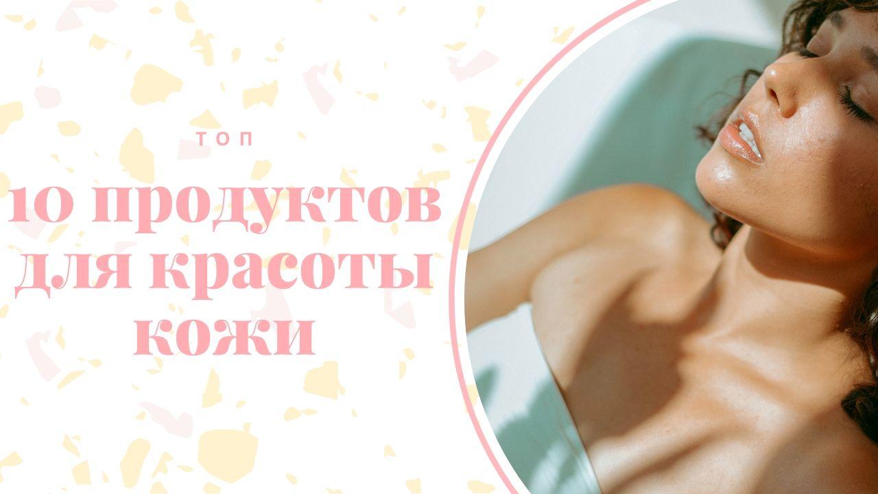 10 продуктов для красоты кожи